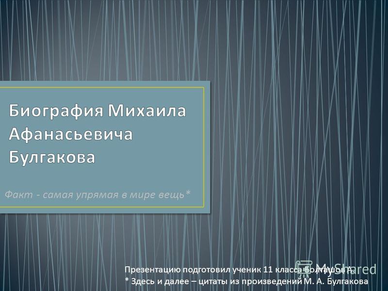 Факт - самая упрямая в мире вещь * Презентацию подготовил ученик 11 класса Болташов А. * Здесь и далее – цитаты из произведений М. А. Булгакова