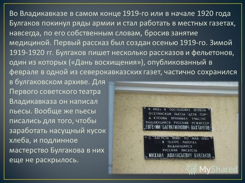 Во Владикавказе в самом конце 1919- го или в начале 1920 года Булгаков покинул ряды армии и стал работать в местных газетах, навсегда, по его собственным словам, бросив занятие медициной. Первый рассказ был создан осенью 1919- го. Зимой 1919-1920 гг.
