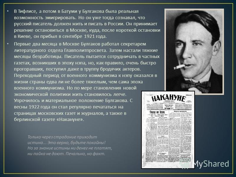 В Тифлисе, а потом в Батуми у Булгакова была реальная возможность эмигрировать. Но он уже тогда сознавал, что русский писатель должен жить и писать в России. Он принимает решение остановиться в Москве, куда, после короткой остановки в Киеве, он прибы