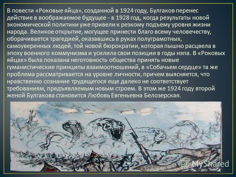 В повести « Роковые яйца », созданной в 1924 году, Булгаков перенес действие в воображаемое будущее - в 1928 год, когда результаты новой экономической политики уже привели к резкому подъему уровня жизни народа. Великое открытие, могущее принести благ
