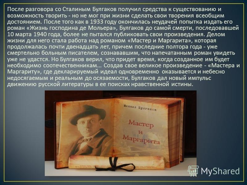 После разговора со Сталиным Булгаков получил средства к существованию и возможность творить - но не мог при жизни сделать свои творения всеобщим достоянием. После того как в 1933 году окончилась неудачей попытка издать его роман « Жизнь господина де