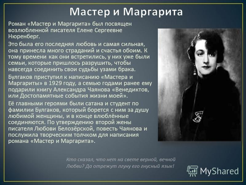 Роман « Мастер и Маргарита » был посвящен возлюбленной писателя Елене Сергеевне Нюренберг. Это была его последняя любовь и самая сильная, она принесла много страданий и счастья обоим. К тому времени как они встретились, у них уже были семьи, которые