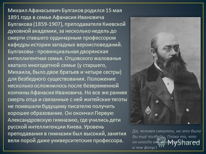 Михаил Афанасьевич Булгаков родился 15 мая 1891 года в семье Афанасия Ивановича Булгакова (1859-1907), преподавателя Киевской духовной академии, за несколько недель до смерти ставшего ординарным профессором кафедры истории западных вероисповеданий. Б