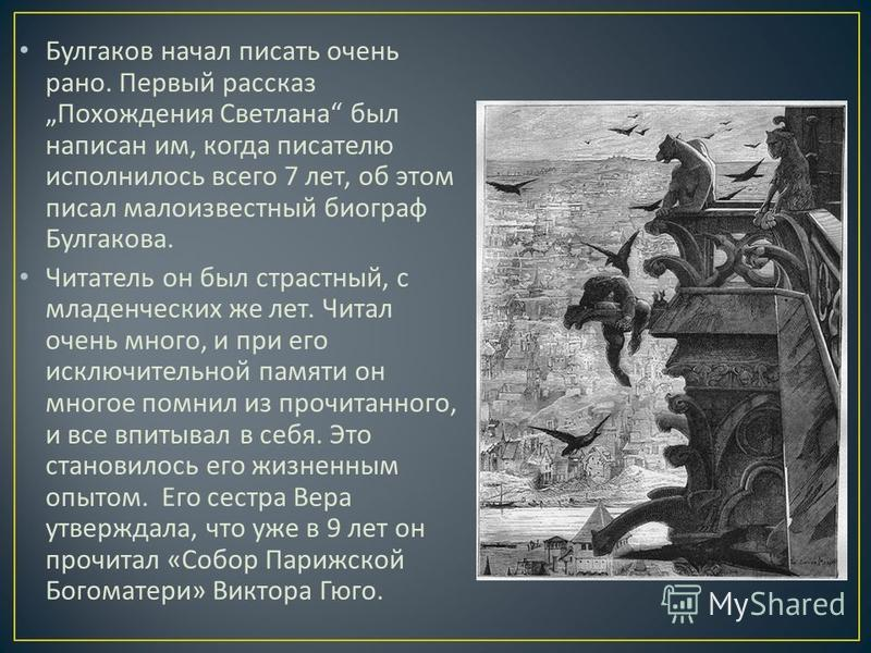 Булгаков начал писать очень рано. Первый рассказ Похождения Светлана был написан им, когда писателю исполнилось всего 7 лет, об этом писал малоизвестный биограф Булгакова. Читатель он был страстный, с младенческих же лет. Читал очень много, и при его