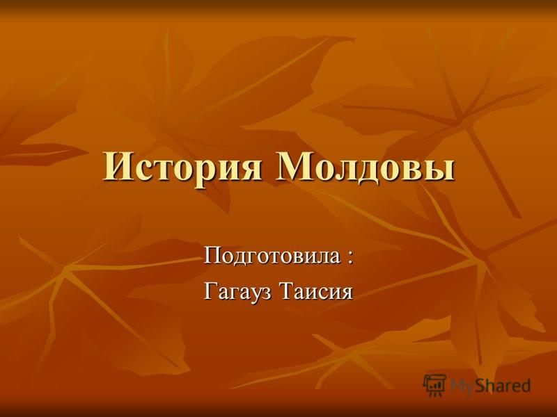 История Молдовы Подготовила : Гагауз Таисия