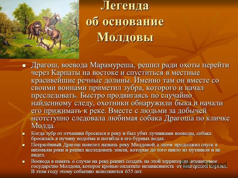 Легенда об основание Молдовы Легенда об основание Молдовы Драгош, воевода Марамуреша, решил ради охоты перейти через Карпаты на востоке и спуститься в местные красивейшие речные долины. Именно там он вместе со своими воинами приметил зубра, которого