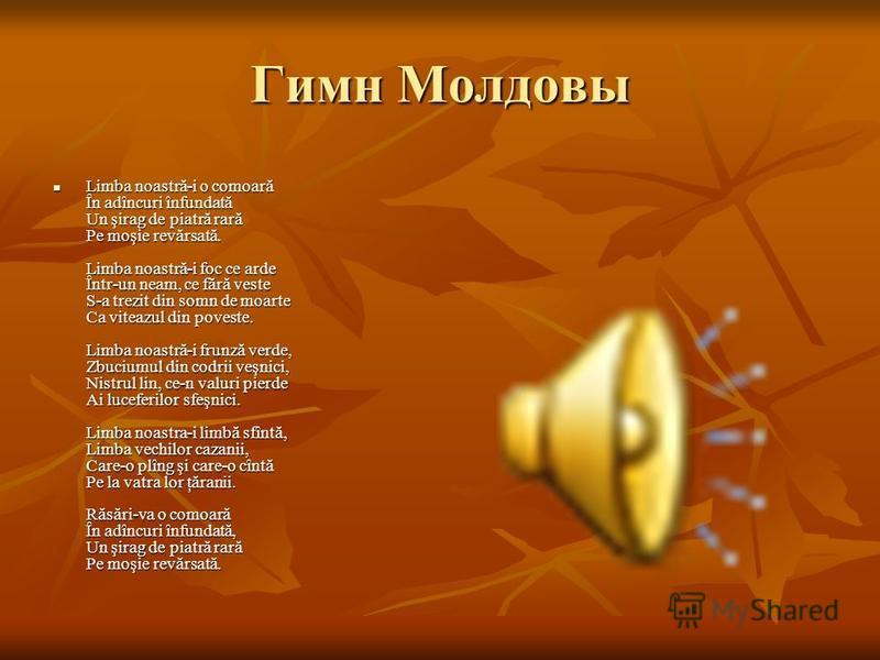 Гимн Молдовы Limba noastră-i o comoară În adîncuri înfundată Un şirag de piatră rară Pe moşie revărsată. Limba noastră-i foc ce arde Într-un neam, ce fără veste S-a trezit din somn de moarte Ca viteazul din poveste. Limba noastră-i frunză verde, Zbuc