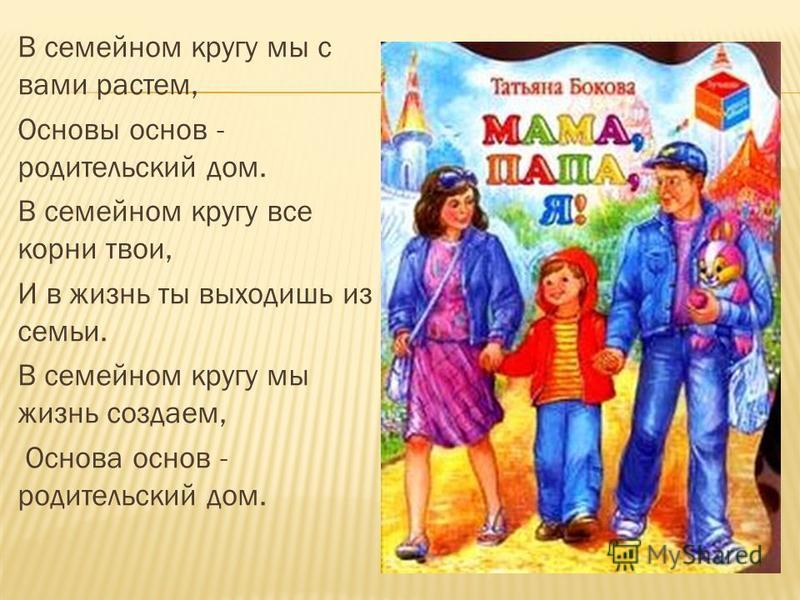 В семейном кругу мы с вами растем, Основы основ - родительский дом. В семейном кругу все корни твои, И в жизнь ты выходишь из семьи. В семейном кругу мы жизнь создаем, Основа основ - родительский дом.