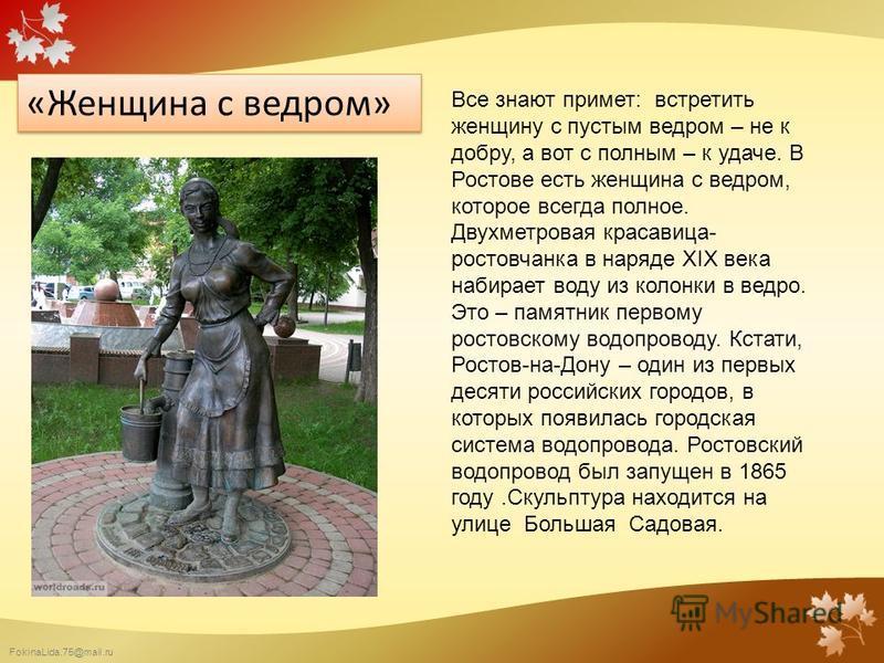 FokinaLida.75@mail.ru «Женщина с ведром» Все знают примет: встретить женщину с пустым ведром – не к добру, а вот с полным – к удаче. В Ростове есть женщина с ведром, которое всегда полное. Двухметровая красавица- ростовчанка в наряде XIX века набирае