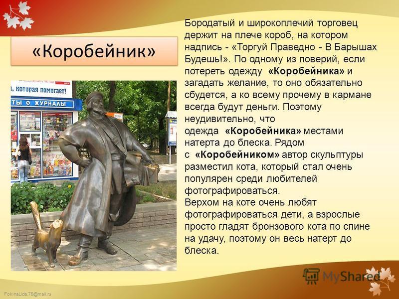 FokinaLida.75@mail.ru «Коробейник» Бородатый и широкоплечий торговец держит на плече короб, на котором надпись - «Торгуй Праведно - В Барышах Будешь!». По одному из поверий, если потереть одежду «Коробейника» и загадать желание, то оно обязательно сб