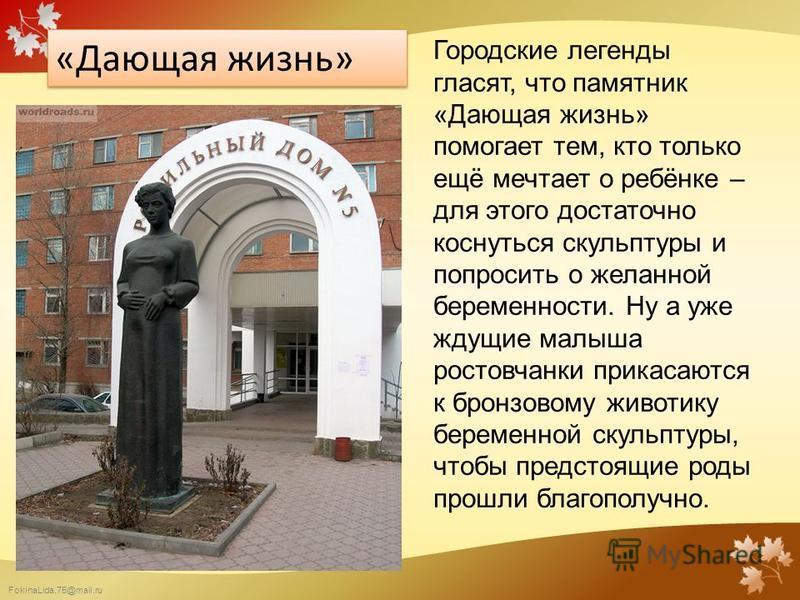 FokinaLida.75@mail.ru «Дающая жизнь» Городские легенды гласят, что памятник «Дающая жизнь» помогает тем, кто только ещё мечтает о ребёнке – для этого достаточно коснуться скульптуры и попросить о желанной беременности. Ну а уже ждущие малыша ростовча