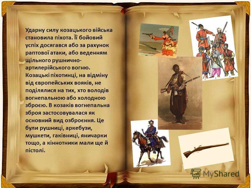 Ударну силу козацького війська становила піхота. Її бойовий успіх досягався або за рахунок раптової атаки, або веденням щільного рушнично- артилерійського вогню. Козацькі піхотинці, на відміну від європейських вояків, не поділялися на тих, хто володі