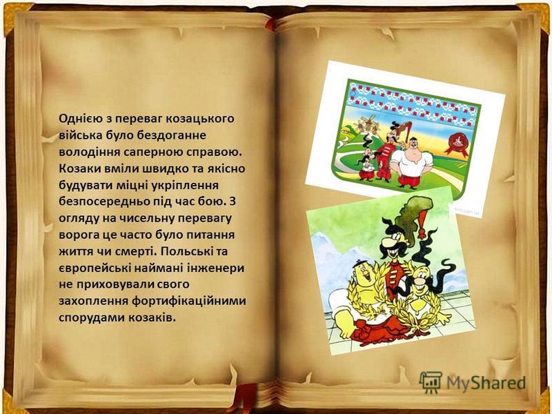 Однією з переваг козацького війська було бездоганне володіння саперною справою. Козаки вміли швидко та якісно будувати міцні укріплення безпосередньо під час бою. З огляду на чисельну перевагу ворога це часто було питання життя чи смерті. Польські та