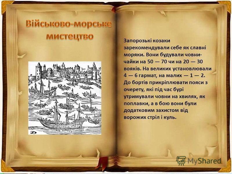 Запорозькі козаки зарекомендували себе як славні моряки. Вони будували човни- чайки на 50 70 чи на 20 30 вояків. На великих установлювали 4 6 гармат, на малих 1 2. До бортів прикріплювати пояси з очерету, які під час бурі утримували човни на хвилях,