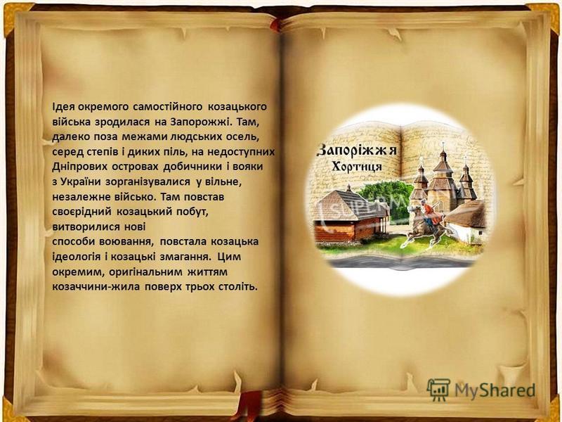 Ідея окремого самостійного козацького війська зродилася на Запорожжі. Там, далеко поза межами людських осель, серед степів і диких піль, на недоступних Дніпрових островах добичники і вояки з України зорганізувалися у вільне, незалежне військо. Там по