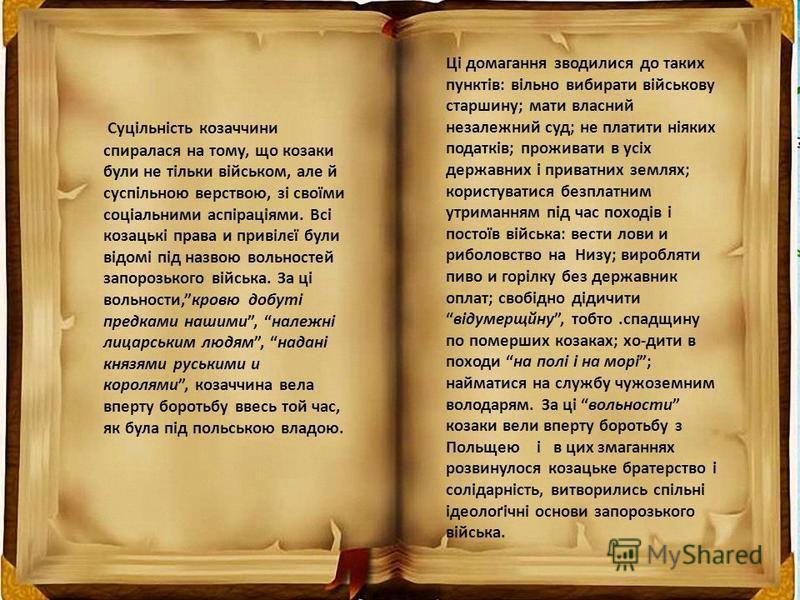 Суцільність козаччини спиралася на тому, що козаки були не тільки військом, але й суспільною верствою, зі своїми соціальними аспіраціями. Всі козацькі права и привілєї були відомі під назвою вольностей запорозького війська. За ці вольности,кровю добу