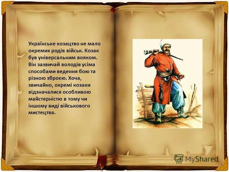 Українське козацтво не мало окремих родів військ. Козак був універсальним вояком. Він зазвичай володів усіма способами ведення бою та різною зброєю. Хоча, звичайно, окремі козаки відзначалися особливою майстерністю в тому чи іншому виді військового м