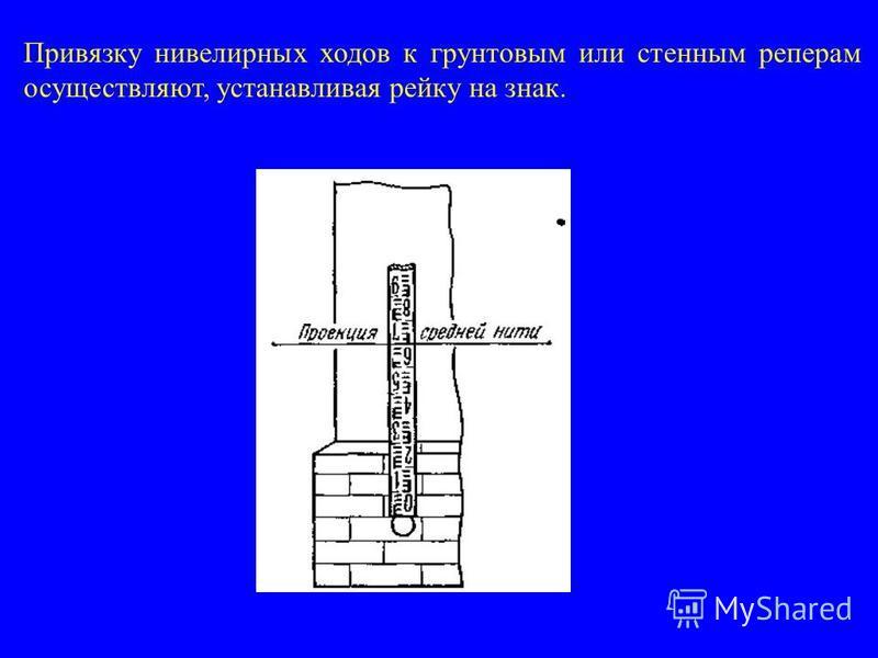 Привязку нивелирных ходов к грунтовым или стенным реперам осуществляют, устанавливая рейку на знак.