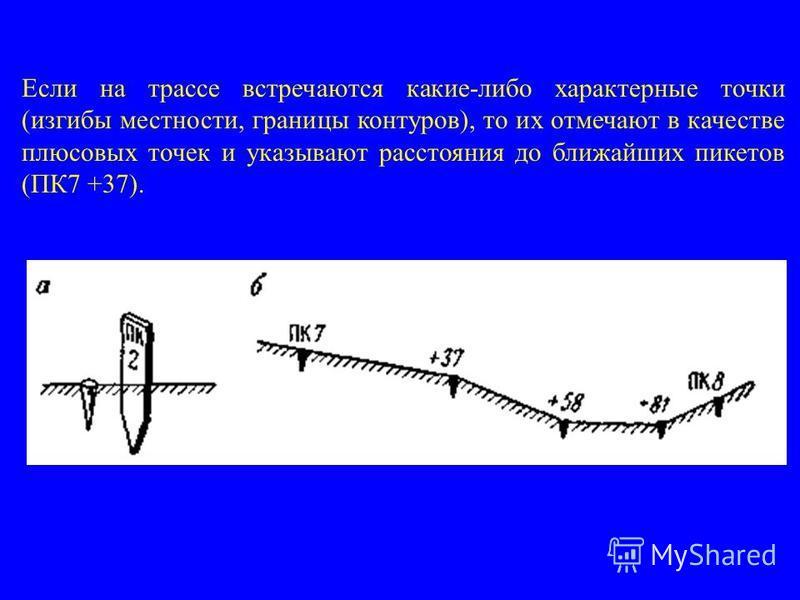 Если на трассе встречаются какие-либо характерные точки (изгибы местности, границы контуров), то их отмечают в качестве плюсовых точек и указывают расстояния до ближайших пикетов (ПК7 +37).