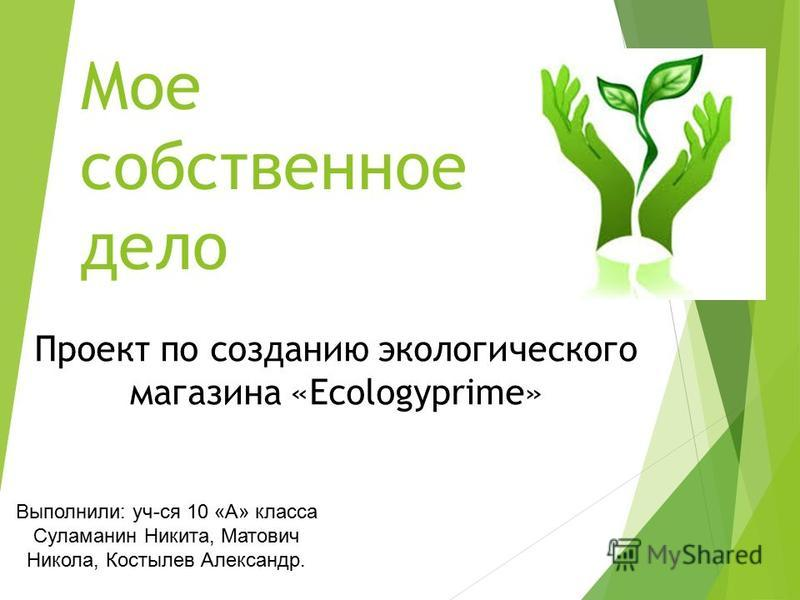 Проект по созданию экологического магазина «Ecologyprime» Выполнили: уч-ся 10 «А» класса Суламанин Никита, Матович Никола, Костылев Александр. Мое собственное дело