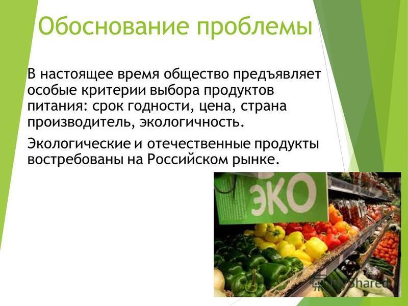 Резюме В настоящее время общество предъявляет особые критерии выбора продуктов питания: срок годности, цена, страна производитель, экологичность. Экологические и отечественные продукты востребованы на Российском рынке. Обоснование проблемы