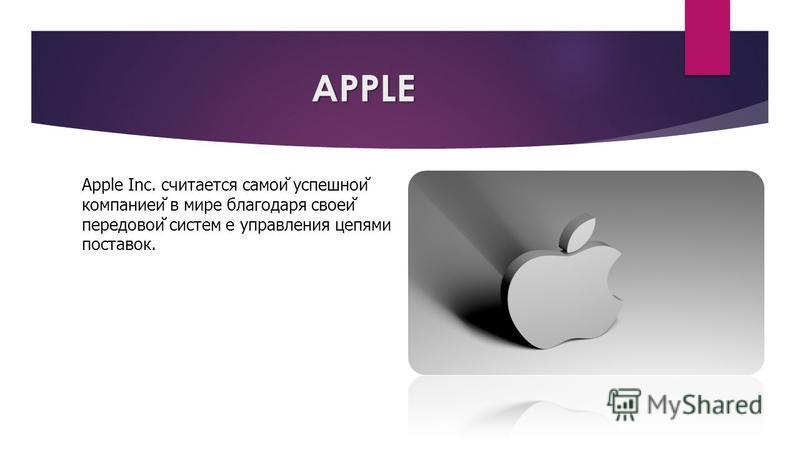 APPLE Аpple Inc. считается самой̆ успешной̆ компанией в мире благодаря своей̆ передовой̆ систем е управления цепями поставок.