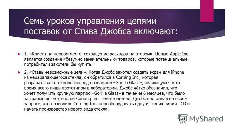 Семь уроков управления цепями поставок от Стива Джобса включают: 1. «Клиент на первом месте, сокращение расходов на втором». Целью Apple Inc. является создание «безумно замечательных» товаров, которые потенциальные потребители захотели бы купить. 2.