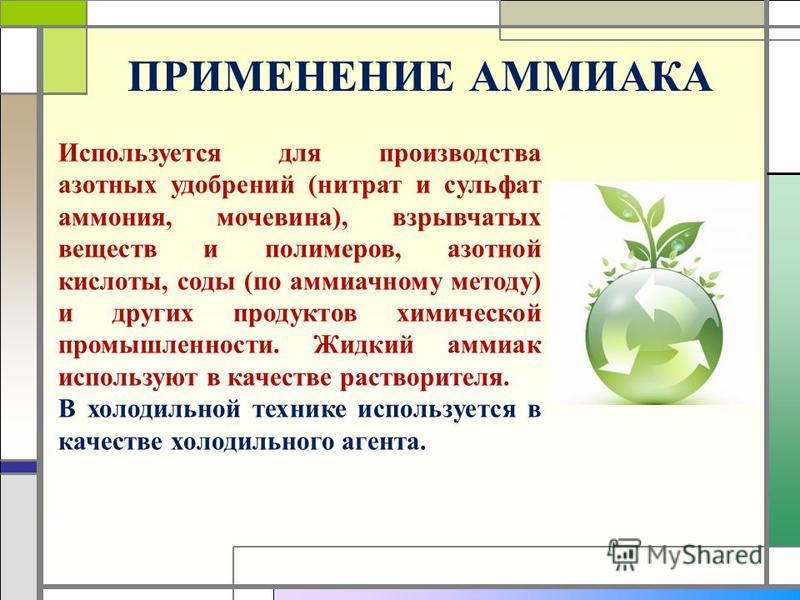 ПРИМЕНЕНИЕ АММИАКА Используется для производства азотных удобрений (нитрат и сульфат аммония, мочевина), взрывчатых веществ и полимеров, азотной кислоты, соды (по аммиачному методу) и других продуктов химической промышленности. Жидкий аммиак использу