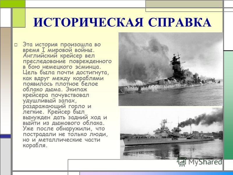 ИСТОРИЧЕСКАЯ СПРАВКА Эта история произошла во время I мировой войны. Английский крейсер вел преследование поврежденного в бою немецкого эсминца. Цель была почти достигнута, как вдруг между кораблями появилось плотное белое облако дыма. Экипаж крейсер