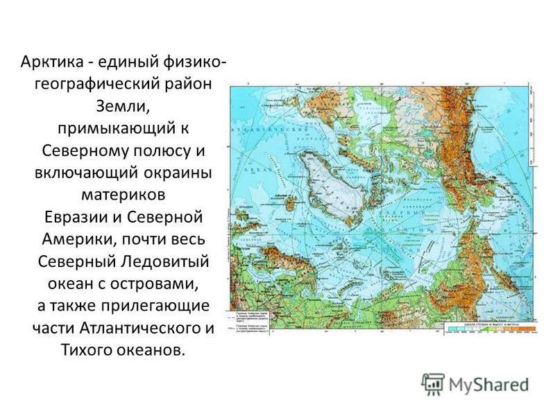 Арктика - единый физико- географический район Земли, примыкающий к Северному полюсу и включающий окраины материков Евразии и Северной Америки, почти весь Северный Ледовитый океан с островами, а также прилегающие части Атлантического и Тихого океанов.