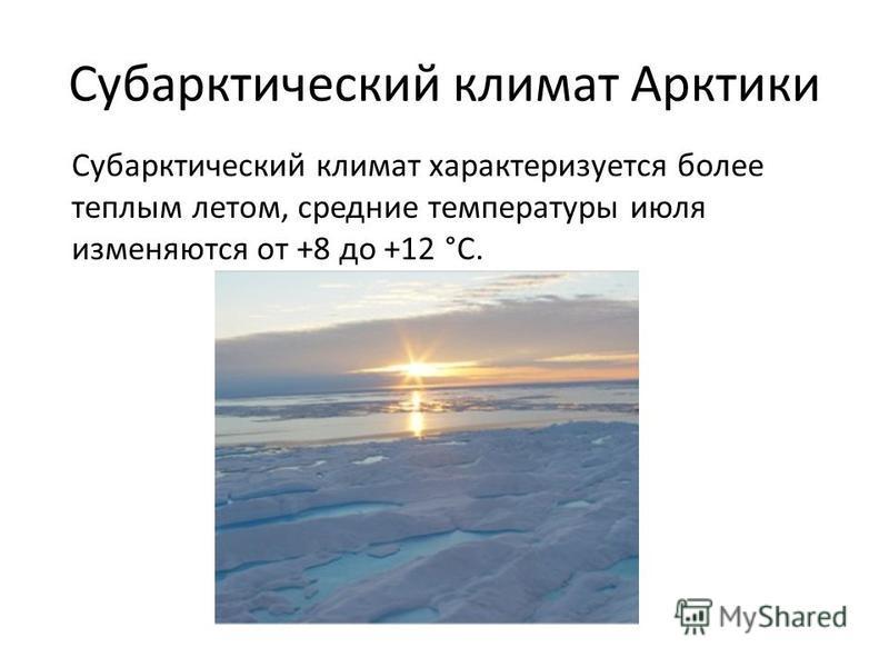 Субарктический климат Арктики Субарктический климат характеризуется более теплым летом, средние температуры июля изменяются от +8 до +12 °C.