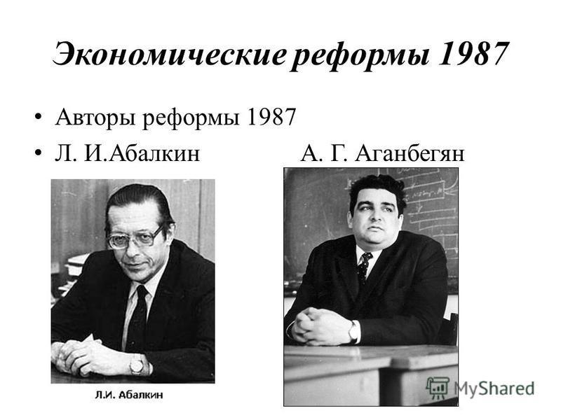 Экономические реформы 1987 Авторы реформы 1987 Л. И.Абалкин А. Г. Аганбегян