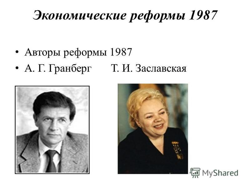 Экономические реформы 1987 Авторы реформы 1987 А. Г. Гранберг Т. И. Заславская