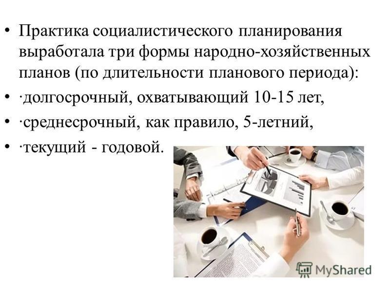 Практика социалистического планирования выработала три формы народно-хозяйственных планов (по длительности планового периода): ·долгосрочный, охватывающий 10-15 лет, ·среднесрочный, как правило, 5-летний, ·текущий - годовой.