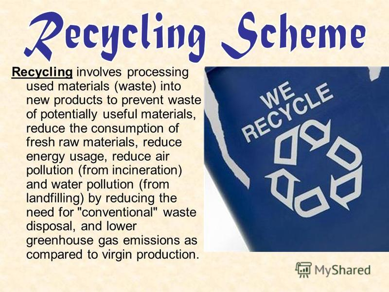 Recycling involves processing used materials (waste) into new products to prevent waste of potentially useful materials, reduce the consumption of fresh raw materials, reduce energy usage, reduce air pollution (from incineration) and water pollution