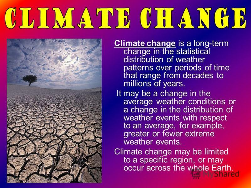 Climate change is a long-term change in the statistical distribution of weather patterns over periods of time that range from decades to millions of years. It may be a change in the average weather conditions or a change in the distribution of weathe