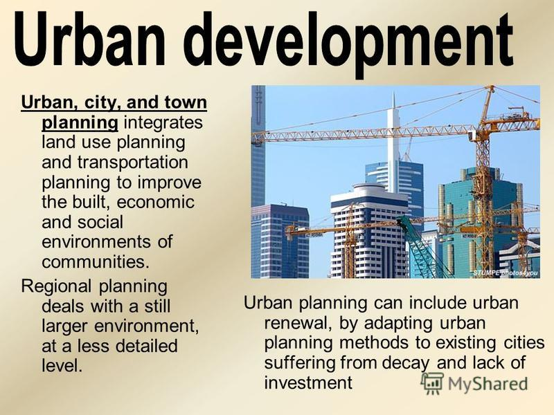Urban, city, and town planning integrates land use planning and transportation planning to improve the built, economic and social environments of communities. Regional planning deals with a still larger environment, at a less detailed level. Urban pl