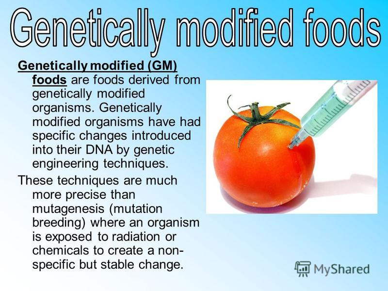 Genetically modified (GM) foods are foods derived from genetically modified organisms. Genetically modified organisms have had specific changes introduced into their DNA by genetic engineering techniques. These techniques are much more precise than m