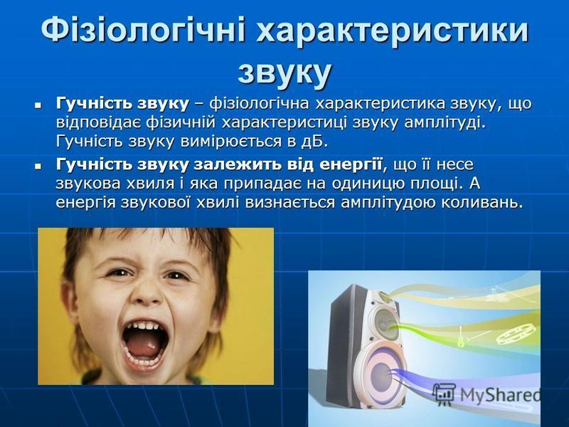 Фізіологічні характеристики звуку Гучність звуку – фізіологічна характеристика звуку, що відповідає фізичній характеристиці звуку амплітуді. Гучність звуку вимірюється в дБ. Гучність звуку – фізіологічна характеристика звуку, що відповідає фізичній х