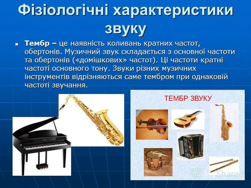 Фізіологічні характеристики звуку Тембр – це наявність коливань кратних частот, обертонів. Музичний звук складається з основної частоти та обертонів («домішкових» частот). Ці частоти кратні частоті основного тону. Звуки різних музичних інструментів в