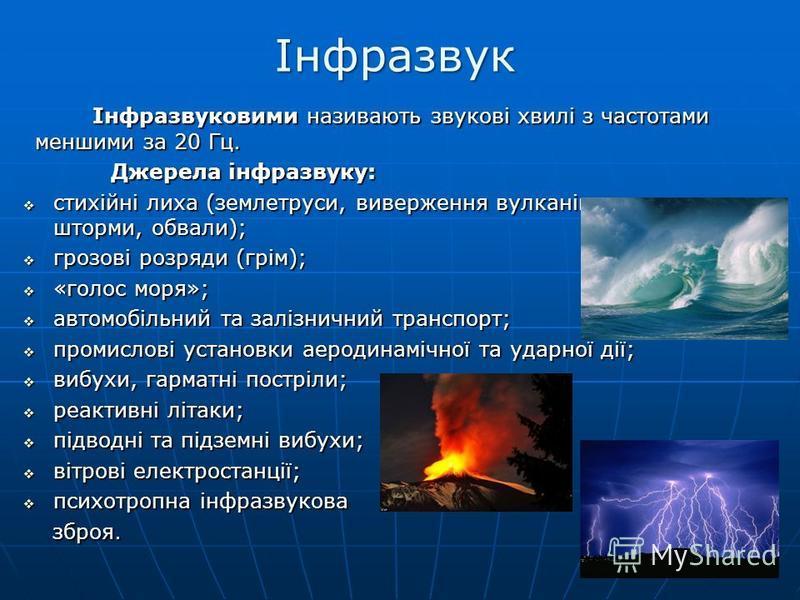 Інфразвук Інфразвуковими називають звукові хвилі з частотами меншими за 20 Гц. Інфразвуковими називають звукові хвилі з частотами меншими за 20 Гц. Джерела інфразвуку: Джерела інфразвуку: стихійні лиха (землетруси, виверження вулканів, торнадо, шторм