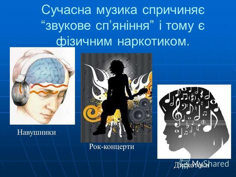 Сучасна музика спричиняє звукове спяніння і тому є фізичним наркотиком. Навушники Рок-концерти Дискотеки