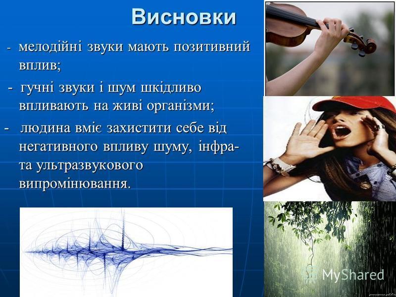 Висновки - мелодійні звуки мають позитивний вплив; - мелодійні звуки мають позитивний вплив; - гучні звуки і шум шкідливо впливають на живі організми; - гучні звуки і шум шкідливо впливають на живі організми; - людина вміє захистити себе від негативн