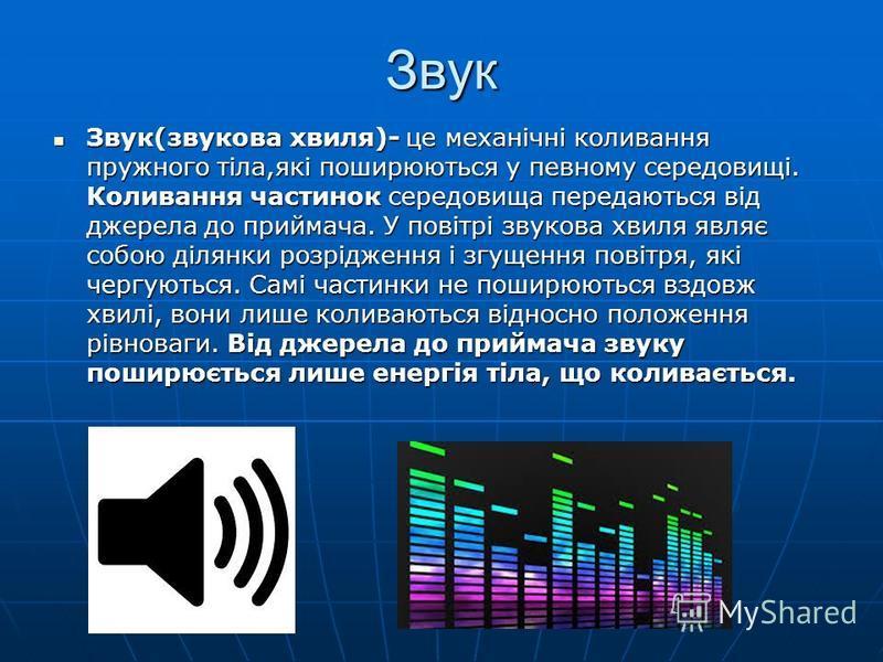 Звук Звук(звукова хвиля)- це механічні коливання пружного тіла,які поширюються у певному середовищі. Коливання частинок середовища передаються від джерела до приймача. У повітрі звукова хвиля являє собою ділянки розрідження і згущення повітря, які че