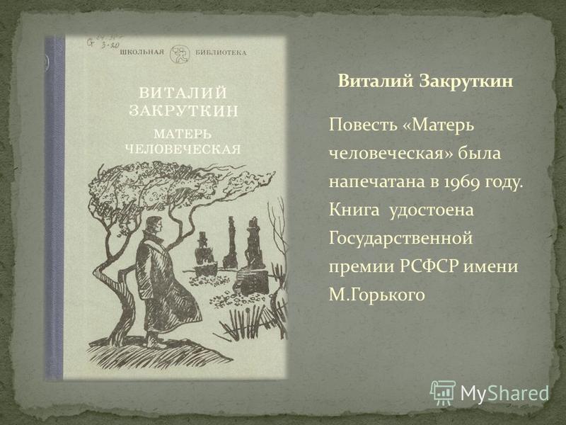 Повесть «Матерь человеческая» была напечатана в 1969 году. Книга удостоена Государственной премии РСФСР имени М.Горького