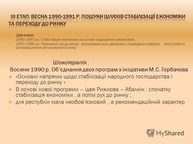 Два етапи: 1990-1993 рр. Стабілізація економіки на основі традиційних механізмів, 1993-1996 рр. Повільний рух до ринку ; вирішальна роль держави у проведенні реформ, поступовість запровадження регульованого ринку Шокотерапія ; Восени 1990 р. Обєднанн