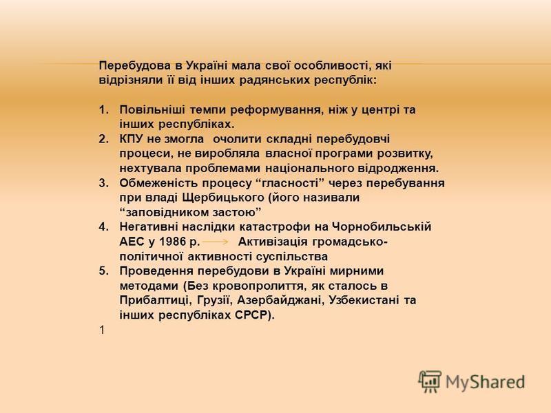 Перебудова в Україні мала свої особливості, які відрізняли її від інших радянських республік: 1.Повільніші темпи реформування, ніж у центрі та інших республіках. 2.КПУ не змогла очолити складні перебудовчі процеси, не виробляла власної програми розви
