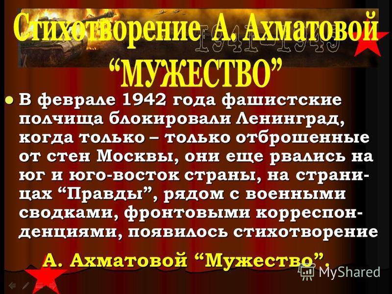В феврале 1942 года фашистские полчища блокировали Ленинград, когда только – только отброшенные от стен Москвы, они еще рвались на юг и юго-восток страны, на страницах Правды, рядом с военными сводками, фронтовыми корреспонденция ми, появилось стихот