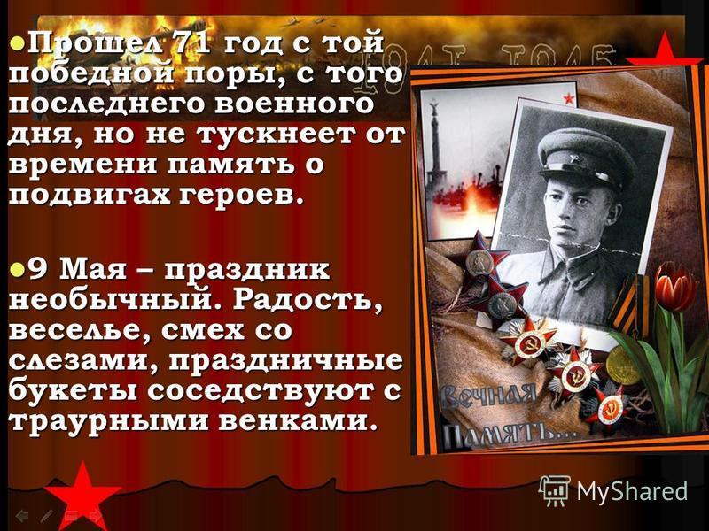 Прошел 71 год с той победной поры, с того последнего военного дня, но не тускнеет от времени память о подвигах героев. Прошел 71 год с той победной поры, с того последнего военного дня, но не тускнеет от времени память о подвигах героев. 9 Мая – праз