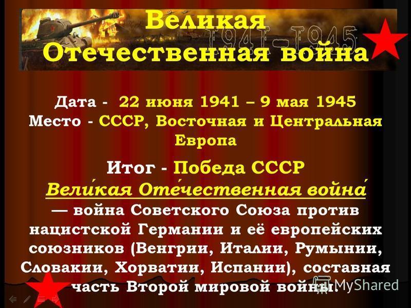 Великая Отечественная война Дата - 22 июня 1941 – 9 мая 1945 Место - СССР, Восточная и Центральная Европа Итог - Победа СССР Великая Отечественная война война Советского Союза против нацистской Германии и её европейских союзников (Венгрии, Италии, Ру